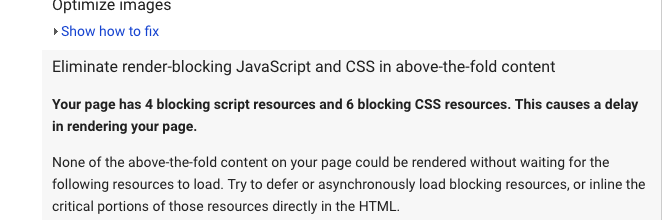 Optimize Images, Eliminate render-blocking Javascript and CSS in above-the-fold content. Your page has 4 blocking script resources and 6 blocking CSS resources. This causes a delay in rendering your page. None of the above-the-fold content on your page could be rendered without waiting for the following resources to load. Try to defer or asynchronously load blocking resources, or inline the critical portions of these resources directly in the HTML.